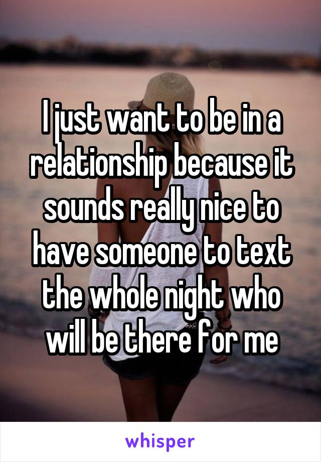 I just want to be in a relationship because it sounds really nice to have someone to text the whole night who will be there for me