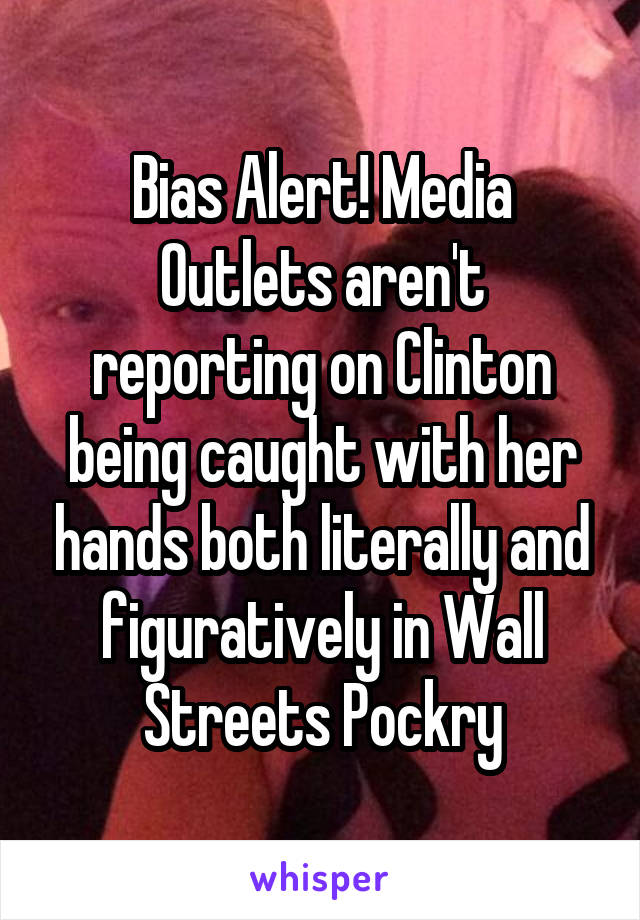 Bias Alert! Media Outlets aren't reporting on Clinton being caught with her hands both literally and figuratively in Wall Streets Pockry