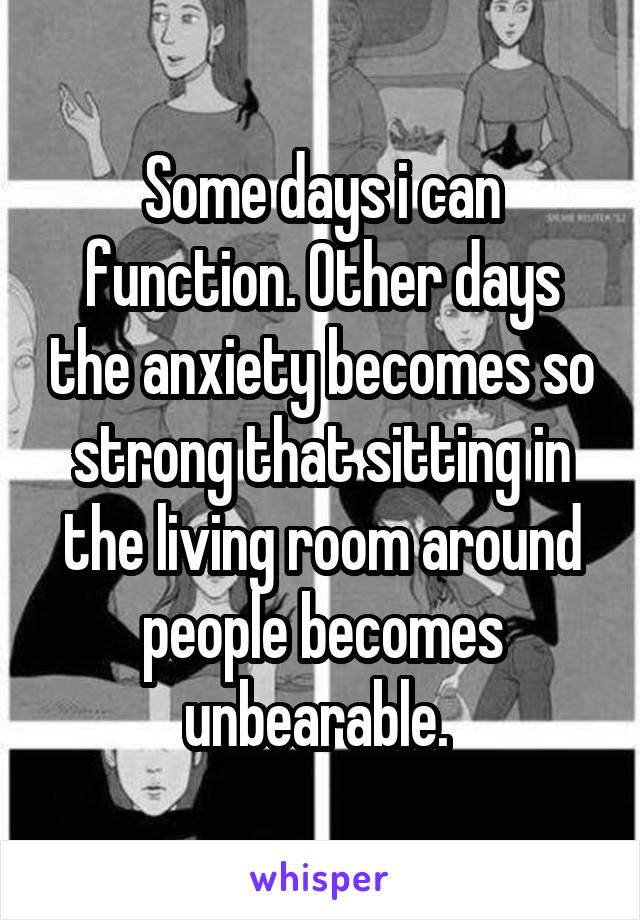 Some days i can function. Other days the anxiety becomes so strong that sitting in the living room around people becomes unbearable.