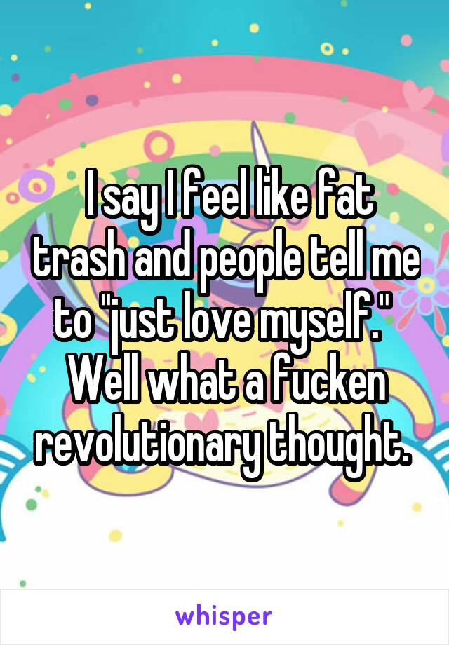 "I say I feel like fat trash and people tell me to ""just love myself.""  Well what a fucken revolutionary thought."