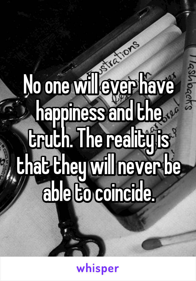 No one will ever have happiness and the truth. The reality is that they will never be able to coincide.