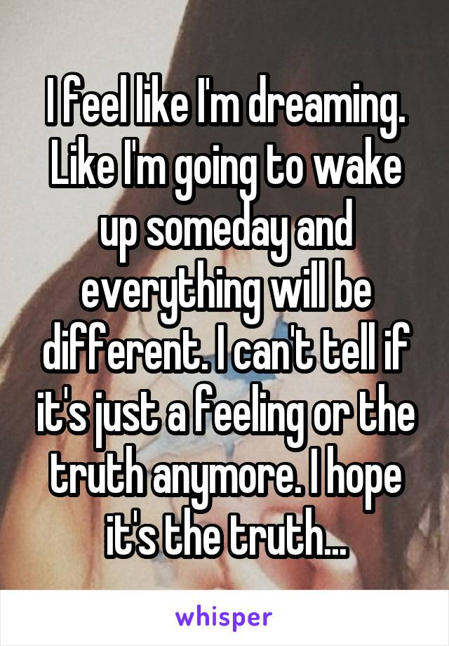 I feel like I'm dreaming. Like I'm going to wake up someday and everything will be different. I can't tell if it's just a feeling or the truth anymore. I hope it's the truth...