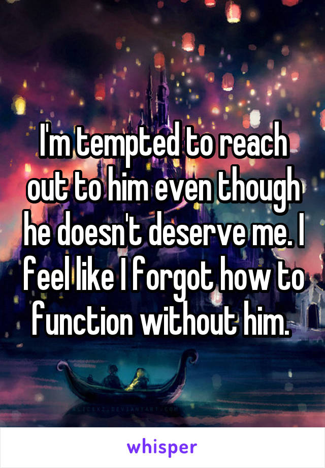I'm tempted to reach out to him even though he doesn't deserve me. I feel like I forgot how to function without him.