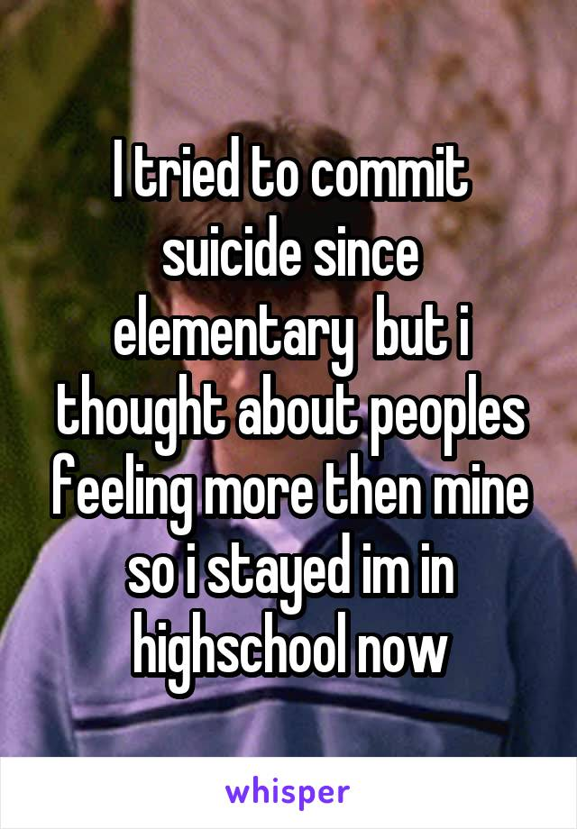 I tried to commit suicide since elementary  but i thought about peoples feeling more then mine so i stayed im in highschool now