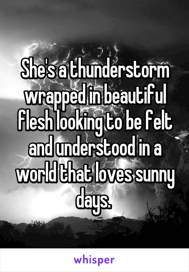 She's a thunderstorm wrapped in beautiful flesh looking to be felt and understood in a world that loves sunny days.