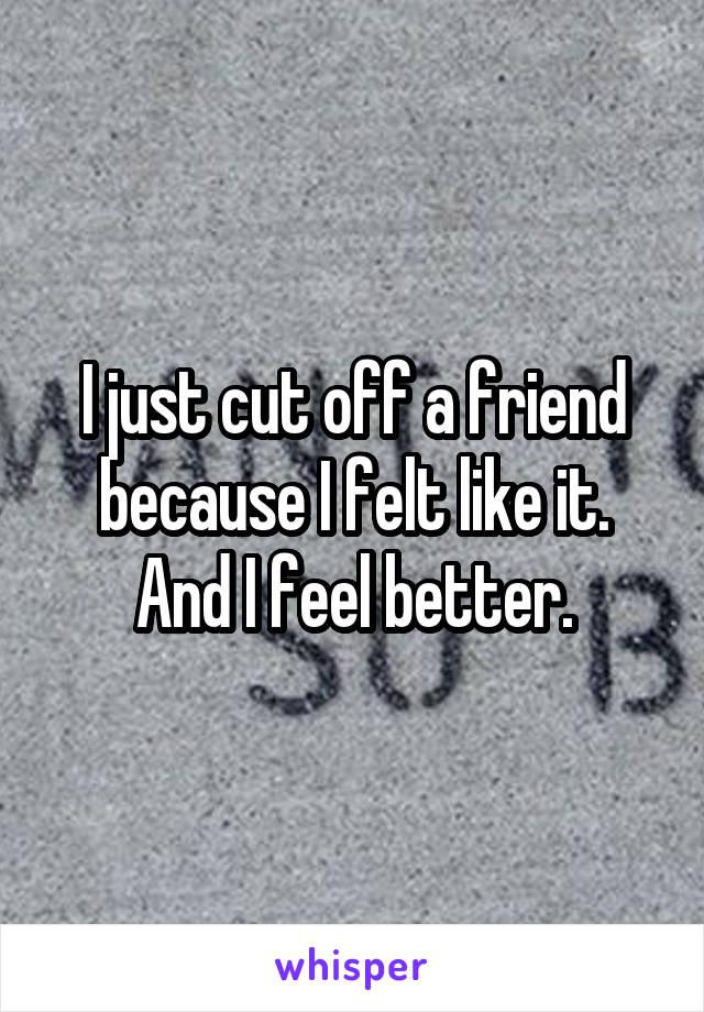 I just cut off a friend because I felt like it. And I feel better.