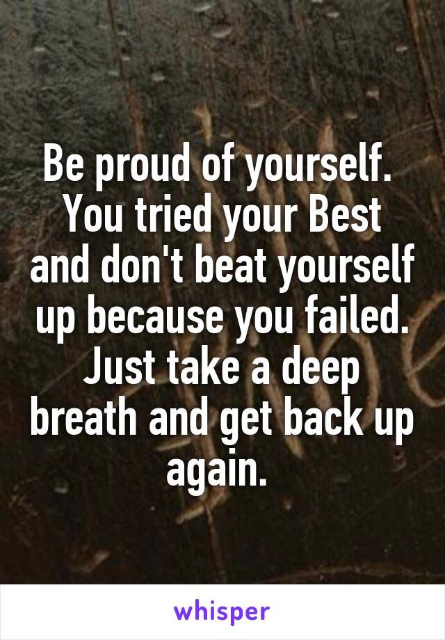 Be proud of yourself.  You tried your Best and don't beat yourself up because you failed. Just take a deep breath and get back up again.