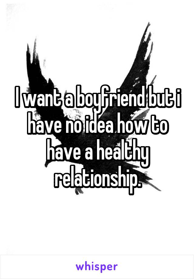 I want a boyfriend but i have no idea how to have a healthy relationship.