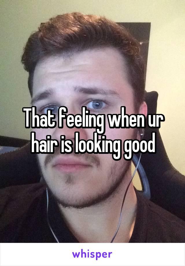 That feeling when ur hair is looking good