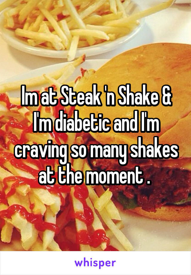Im at Steak 'n Shake & I'm diabetic and I'm craving so many shakes at the moment .