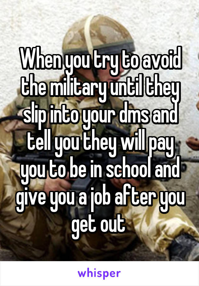 When you try to avoid the military until they slip into your dms and tell you they will pay you to be in school and give you a job after you get out