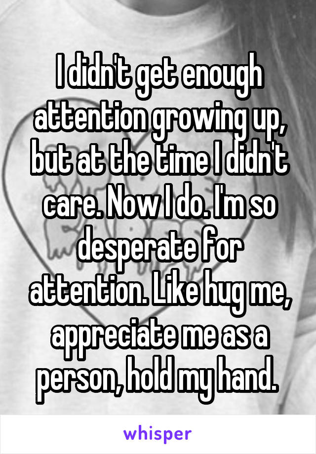 I didn't get enough attention growing up, but at the time I didn't care. Now I do. I'm so desperate for attention. Like hug me, appreciate me as a person, hold my hand.