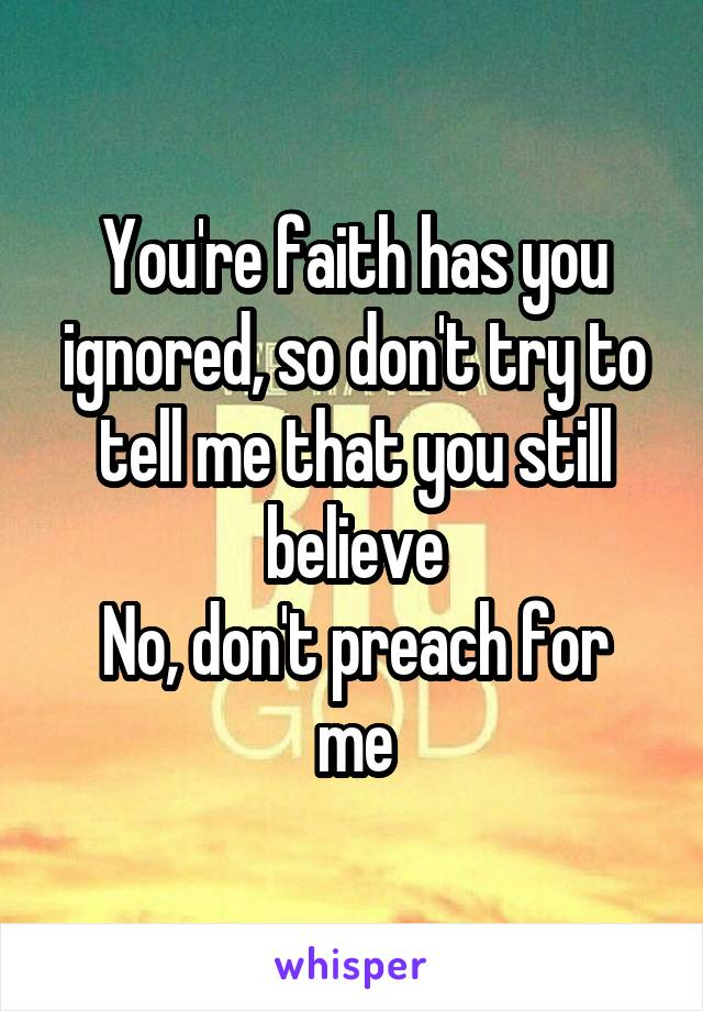 You're faith has you ignored, so don't try to tell me that you still believe No, don't preach for me