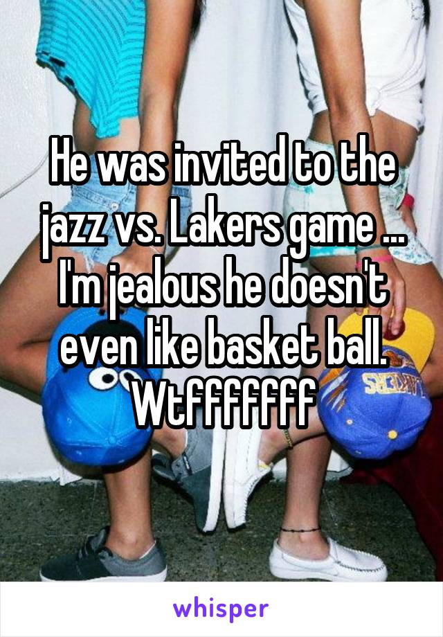 He was invited to the jazz vs. Lakers game ... I'm jealous he doesn't even like basket ball. Wtfffffff