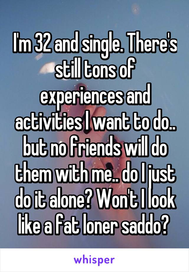 I'm 32 and single. There's still tons of experiences and activities I want to do.. but no friends will do them with me.. do I just do it alone? Won't I look like a fat loner saddo?