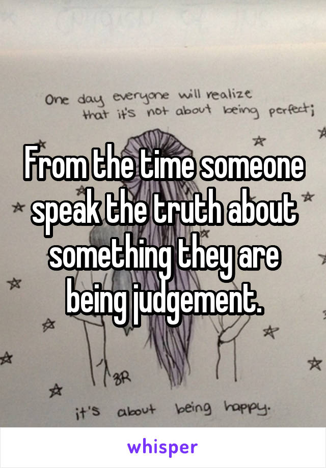From the time someone speak the truth about something they are being judgement.