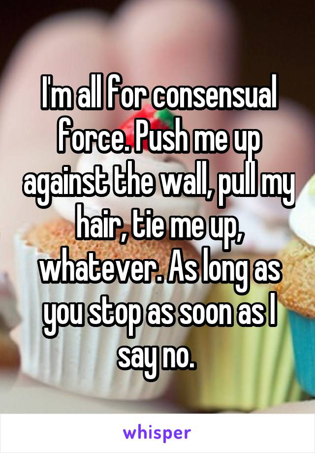 I'm all for consensual force. Push me up against the wall, pull my hair, tie me up, whatever. As long as you stop as soon as I say no.
