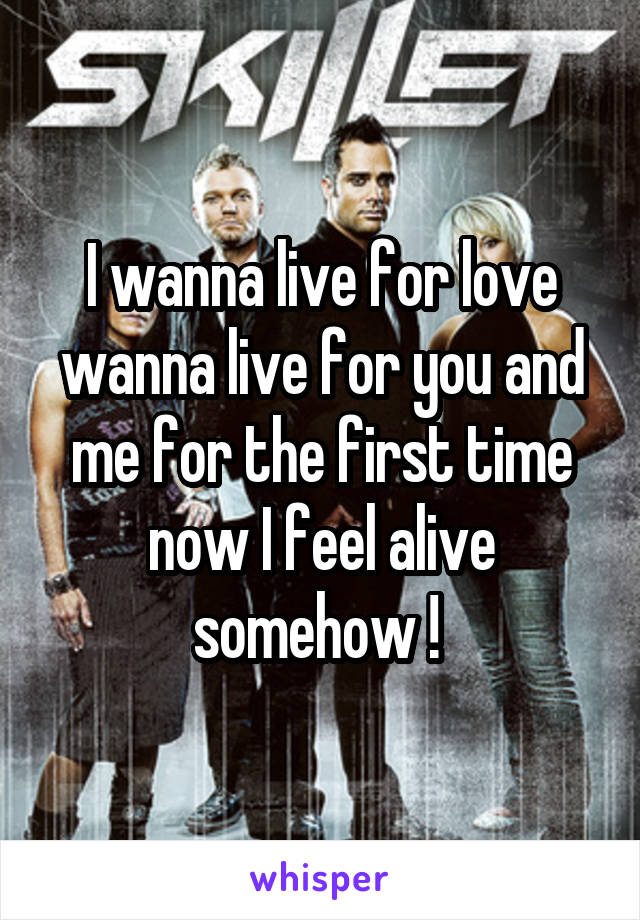 I wanna live for love wanna live for you and me for the first time now I feel alive somehow !