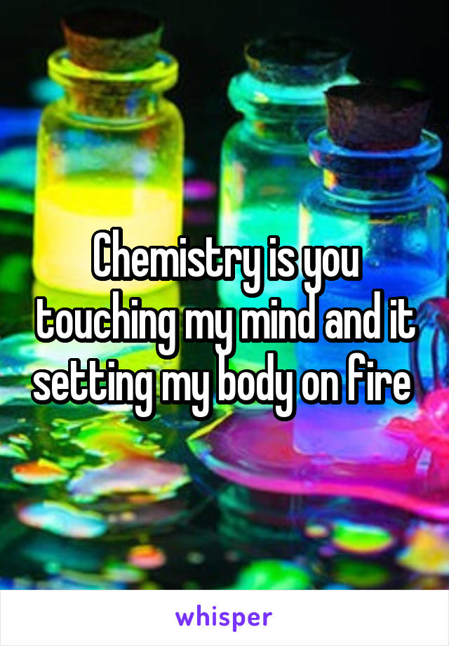Chemistry is you touching my mind and it setting my body on fire