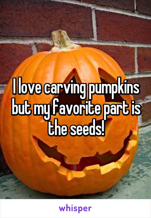 I love carving pumpkins but my favorite part is the seeds!