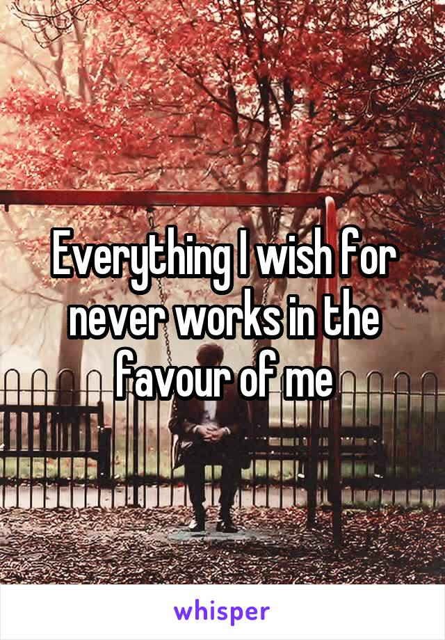 Everything I wish for never works in the favour of me