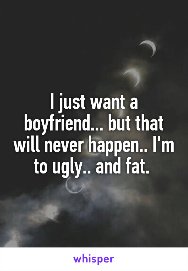 I just want a boyfriend... but that will never happen.. I'm to ugly.. and fat.