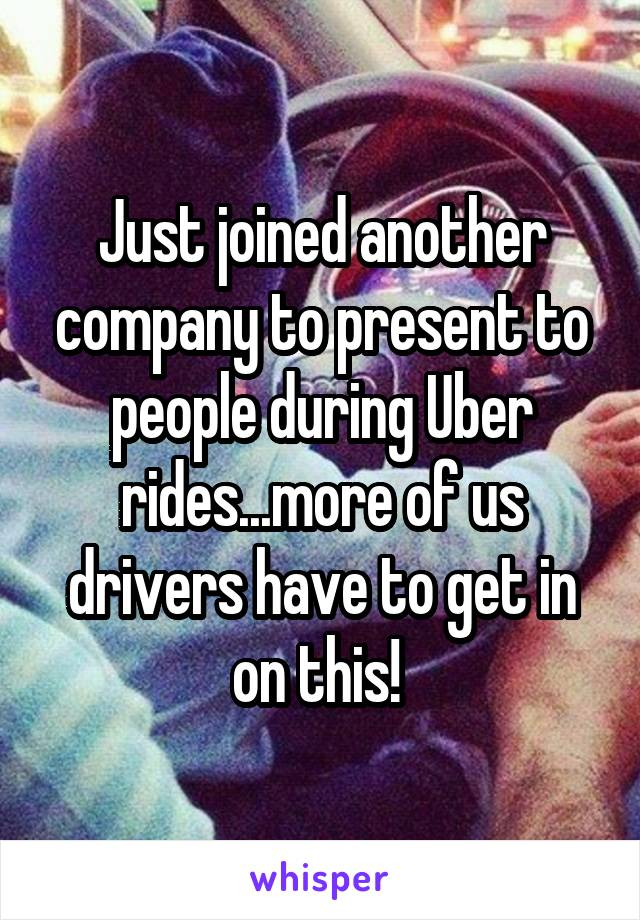 Just joined another company to present to people during Uber rides...more of us drivers have to get in on this!