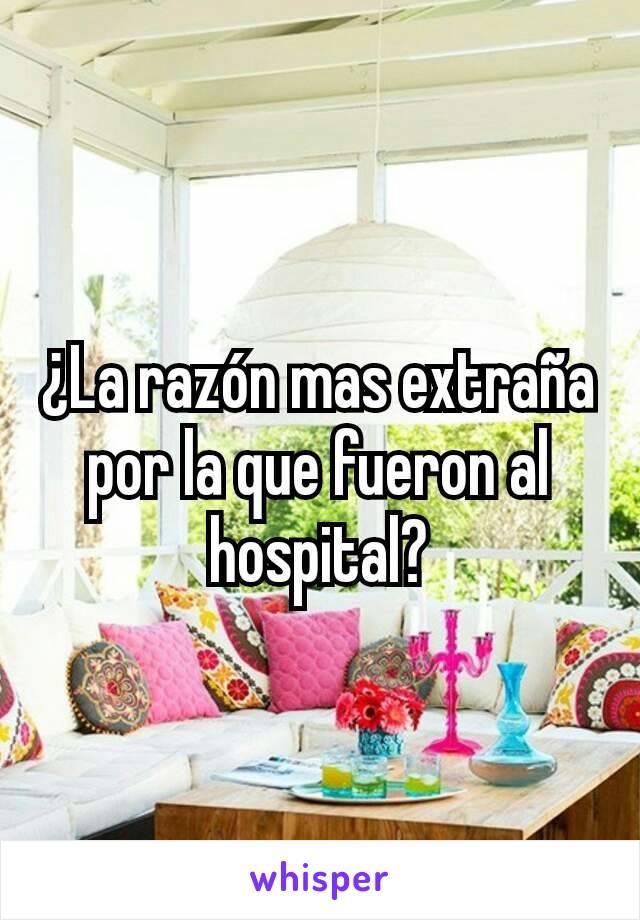 ¿La razón mas extraña por la que fueron al hospital?