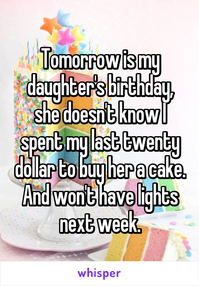 Tomorrow is my daughter's birthday, she doesn't know I spent my last twenty dollar to buy her a cake. And won't have lights next week.