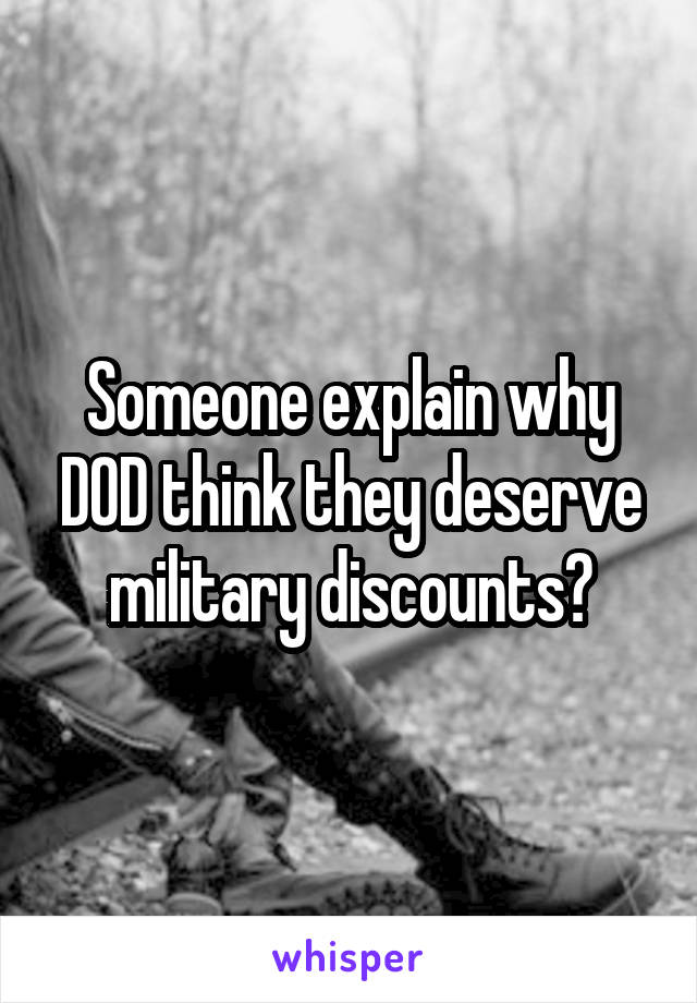 Someone explain why DOD think they deserve military discounts?