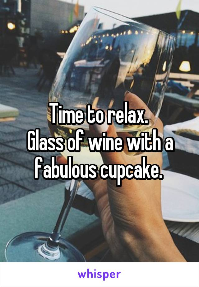 Time to relax.  Glass of wine with a fabulous cupcake.