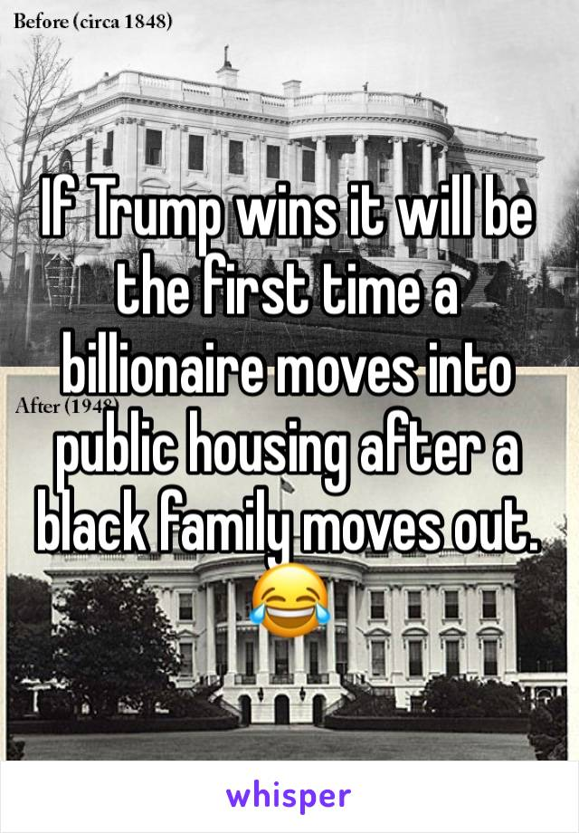 If Trump wins it will be the first time a billionaire moves into public housing after a black family moves out. 😂