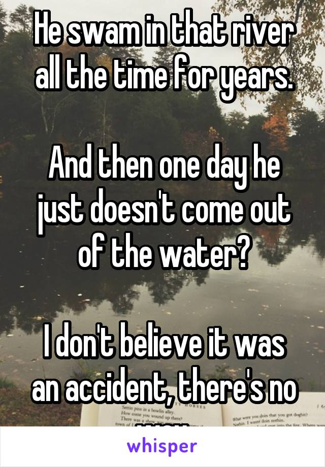 He swam in that river all the time for years.  And then one day he just doesn't come out of the water?  I don't believe it was an accident, there's no way.