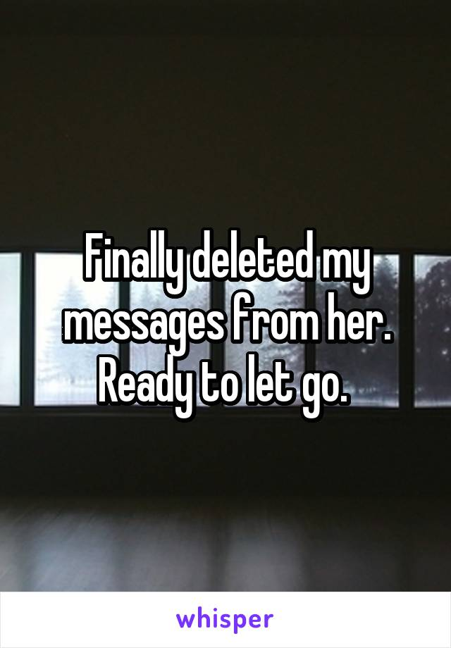 Finally deleted my messages from her. Ready to let go.