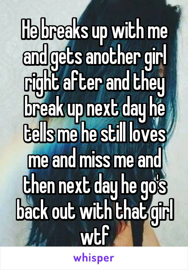 He breaks up with me and gets another girl right after and they break up next day he tells me he still loves me and miss me and then next day he go's back out with that girl wtf