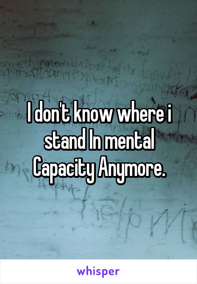 I don't know where i stand In mental Capacity Anymore.
