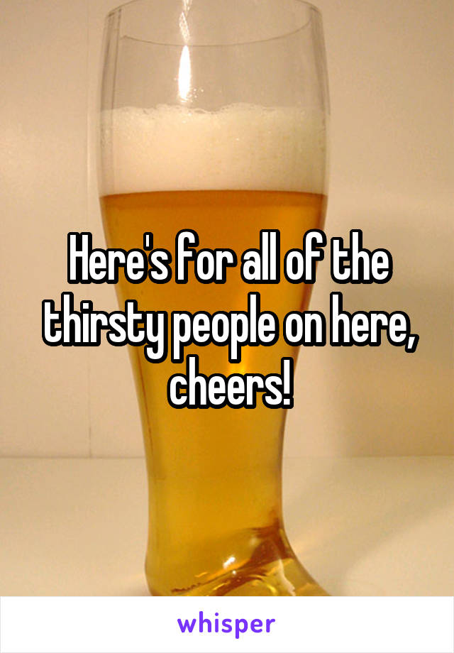 Here's for all of the thirsty people on here, cheers!
