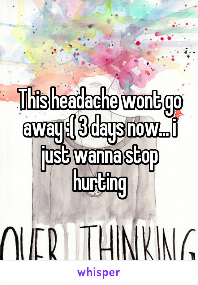 This headache wont go away :( 3 days now... i just wanna stop hurting