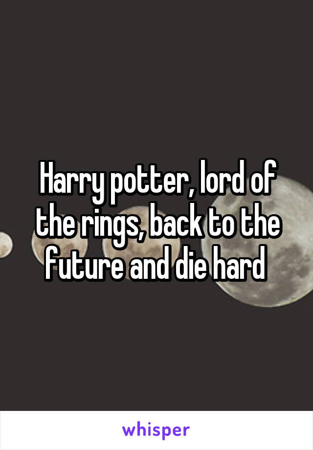 Harry potter, lord of the rings, back to the future and die hard