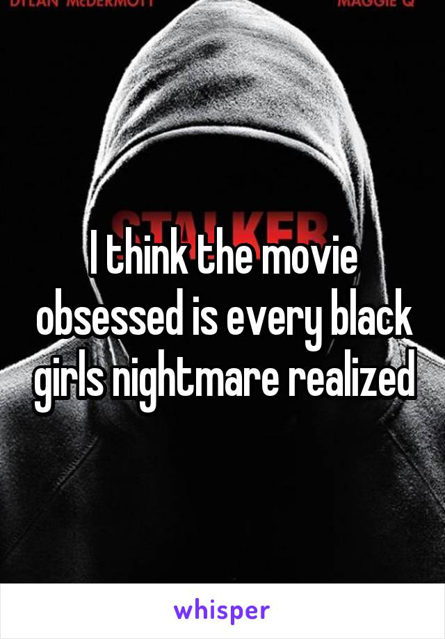 I think the movie obsessed is every black girls nightmare realized