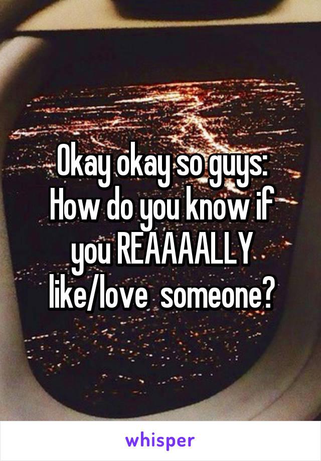 Okay okay so guys: How do you know if you REAAAALLY like/love  someone?
