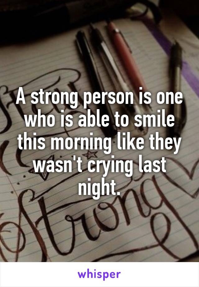 A strong person is one who is able to smile this morning like they wasn't crying last night.