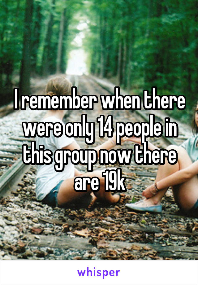 I remember when there were only 14 people in this group now there are 19k
