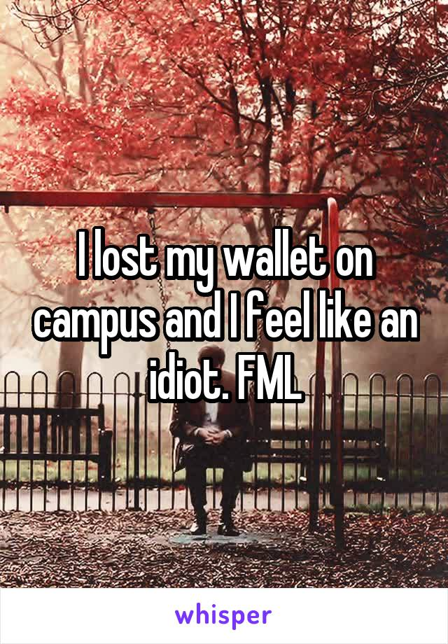 I lost my wallet on campus and I feel like an idiot. FML
