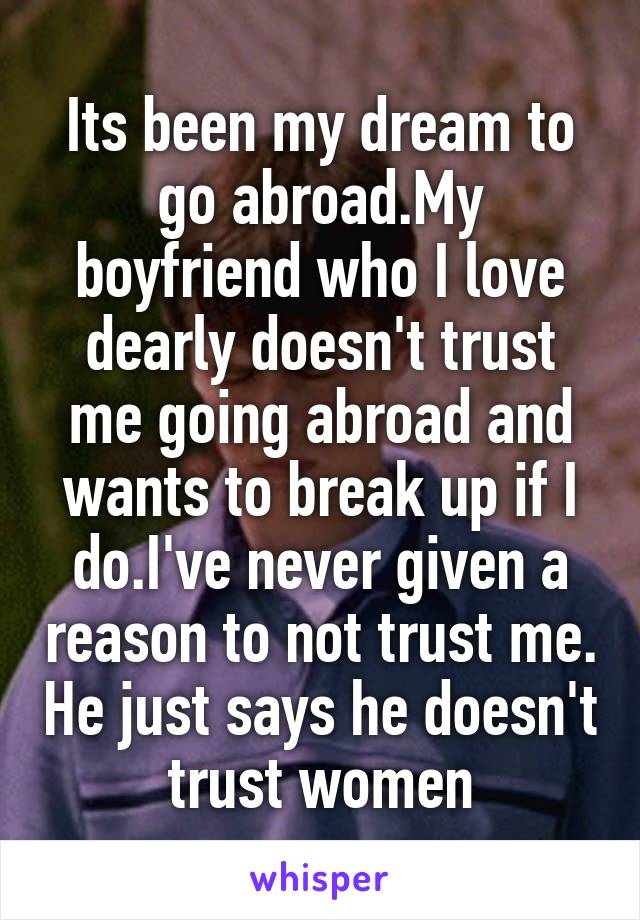Its been my dream to go abroad.My boyfriend who I love dearly doesn't trust me going abroad and wants to break up if I do.I've never given a reason to not trust me. He just says he doesn't trust women