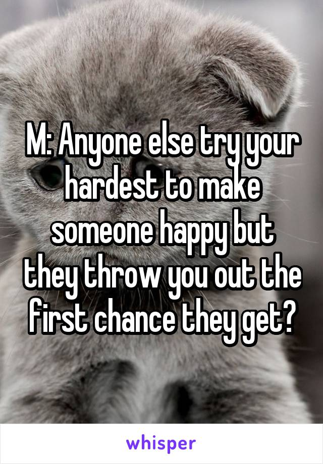 M: Anyone else try your hardest to make someone happy but they throw you out the first chance they get?