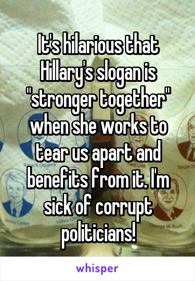 "It's hilarious that Hillary's slogan is ""stronger together"" when she works to tear us apart and benefits from it. I'm sick of corrupt politicians!"