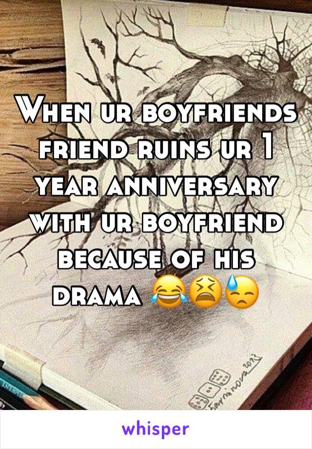 When ur boyfriends friend ruins ur 1 year anniversary with ur boyfriend because of his drama 😂😫😓