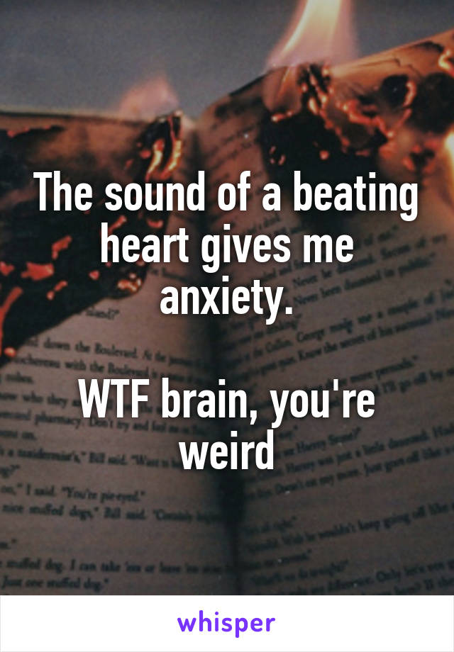 The sound of a beating heart gives me anxiety.  WTF brain, you're weird