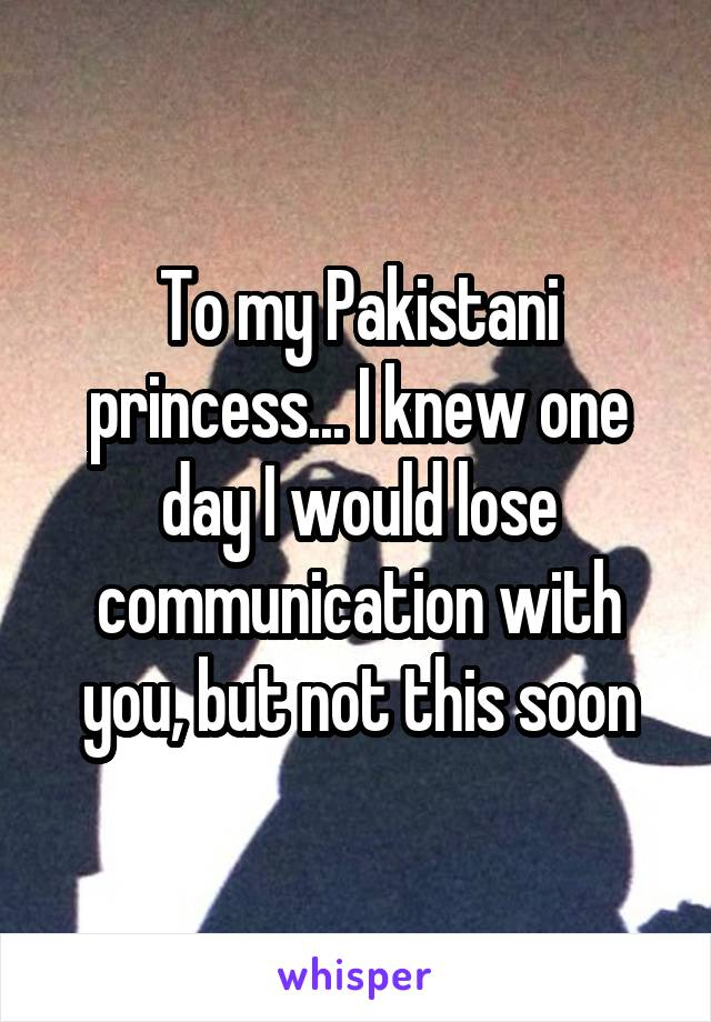 To my Pakistani princess... I knew one day I would lose communication with you, but not this soon